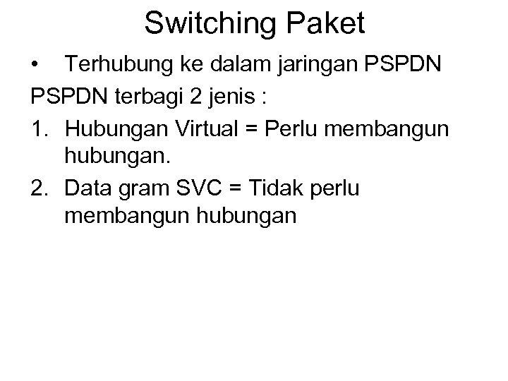 Switching Paket • Terhubung ke dalam jaringan PSPDN terbagi 2 jenis : 1. Hubungan
