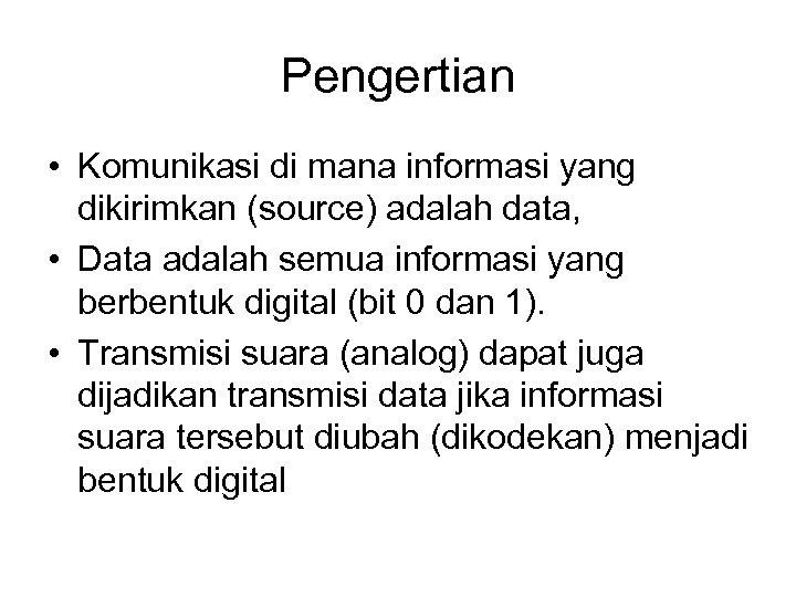 Pengertian • Komunikasi di mana informasi yang dikirimkan (source) adalah data, • Data adalah