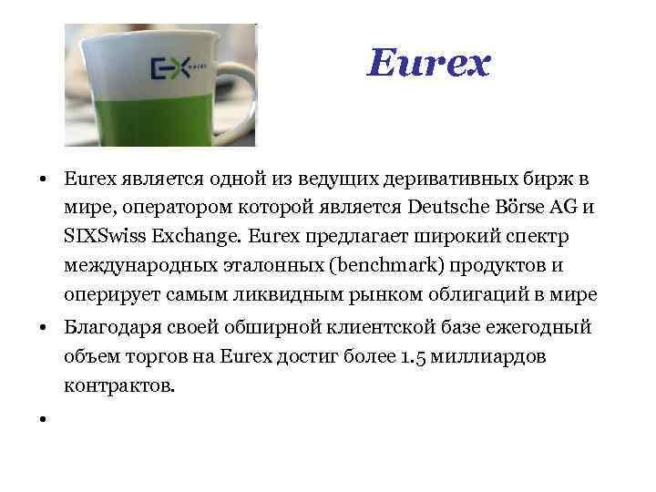 Eurex • Eurex является одной из ведущих деривативных бирж в мире, оператором которой является