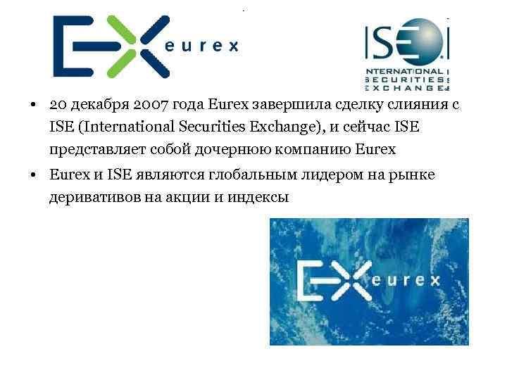 • 20 декабря 2007 года Eurex завершила сделку слияния с ISE (International Securities