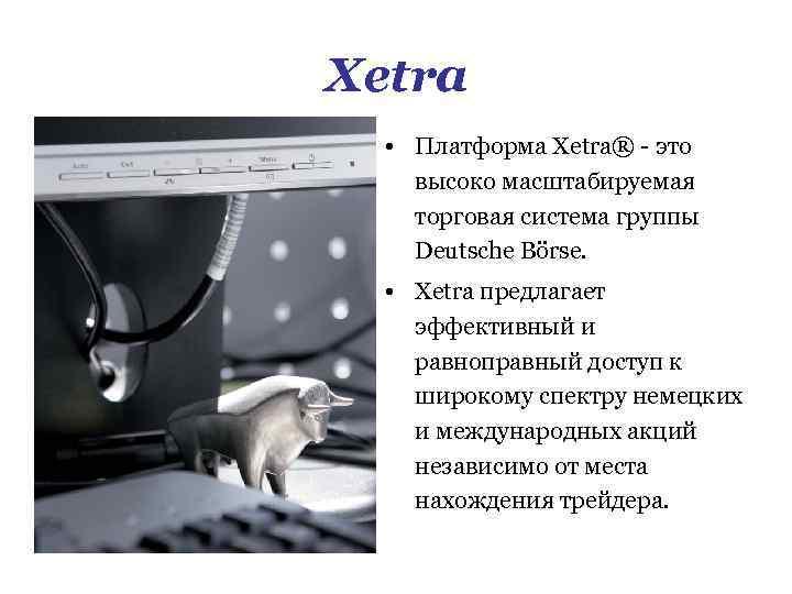 Xetra • Платформа Xetra® - это высоко масштабируемая торговая система группы Deutsche Börse. •