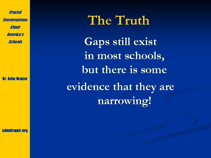 Crucial Conversations About America's Schools Dr. John Draper johndraper. org The Truth Gaps still