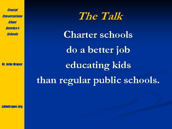 Crucial Conversations About America's Schools Dr. John Draper johndraper. org The Talk Charter schools