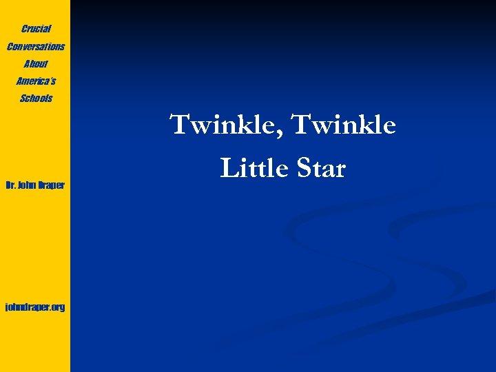 Crucial Conversations About America's Schools Dr. John Draper johndraper. org Twinkle, Twinkle Little Star