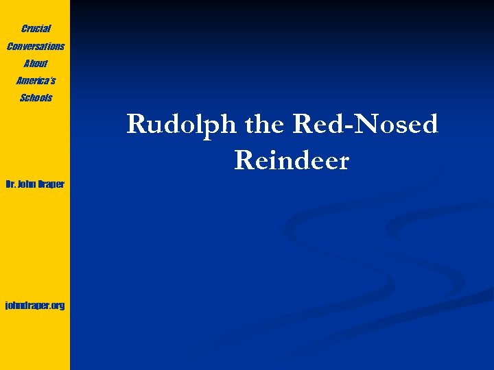 Crucial Conversations About America's Schools Rudolph the Red-Nosed Reindeer Dr. John Draper johndraper. org