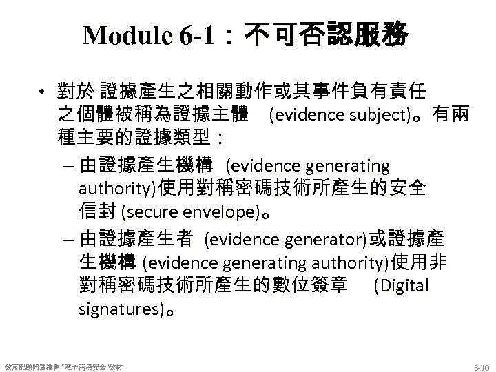 Module 6 -1:不可否認服務 • 對於 證據產生之相關動作或其事件負有責任 之個體被稱為證據主體 (evidence subject)。有兩 種主要的證據類型: – 由證據產生機構 (evidence generating