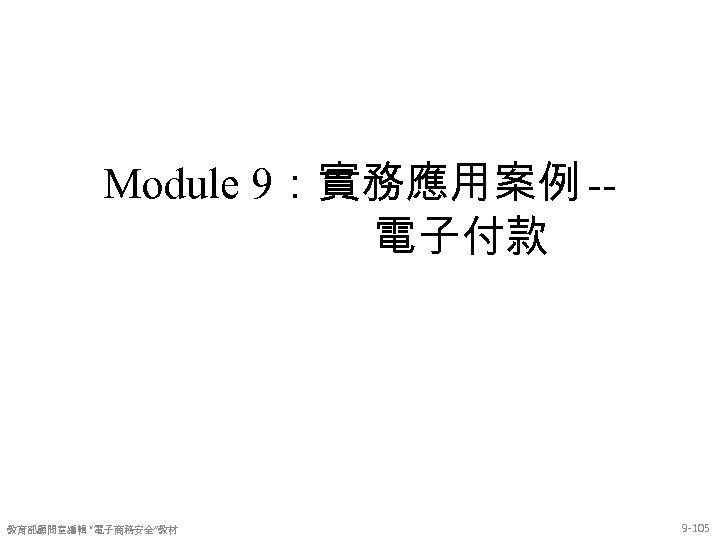 "Module 9:實務應用案例 -電子付款 教育部顧問室編輯 ""電子商務安全""教材 9 -105"
