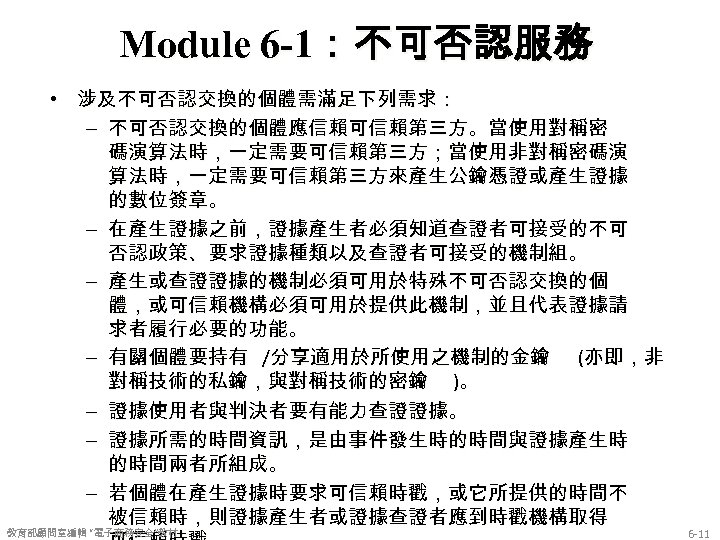 Module 6 -1:不可否認服務 • 涉及不可否認交換的個體需滿足下列需求: – 不可否認交換的個體應信賴可信賴第三方。當使用對稱密 碼演算法時,一定需要可信賴第三方;當使用非對稱密碼演 算法時,一定需要可信賴第三方來產生公鑰憑證或產生證據 的數位簽章。 – 在產生證據之前,證據產生者必須知道查證者可接受的不可 否認政策、要求證據種類以及查證者可接受的機制組。 –