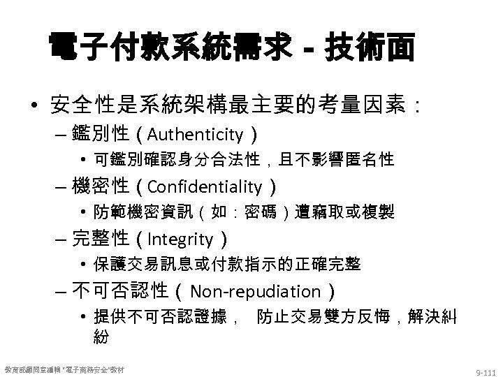 電子付款系統需求-技術面 • 安全性是系統架構最主要的考量因素: – 鑑別性(Authenticity) • 可鑑別確認身分合法性,且不影響匿名性 – 機密性(Confidentiality) • 防範機密資訊(如:密碼)遭竊取或複製 – 完整性(Integrity) •