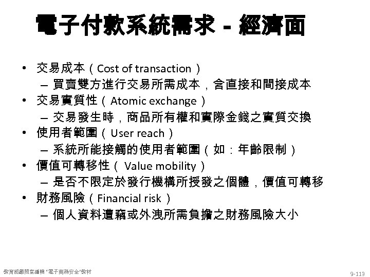 電子付款系統需求-經濟面 • 交易成本(Cost of transaction) – 買賣雙方進行交易所需成本,含直接和間接成本 • 交易實質性(Atomic exchange) – 交易發生時,商品所有權和實際金錢之實質交換 • 使用者範圍(User