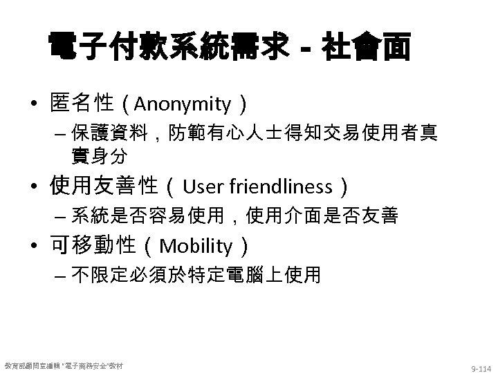 電子付款系統需求-社會面 • 匿名性(Anonymity) – 保護資料,防範有心人士得知交易使用者真 實身分 • 使用友善性(User friendliness) – 系統是否容易使用,使用介面是否友善 • 可移動性(Mobility) –