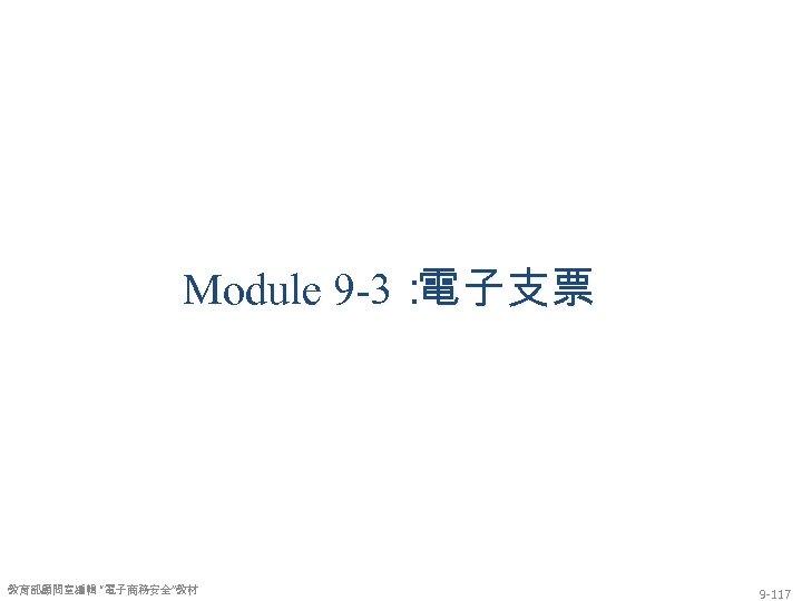 """Module 9 -3: 電子支票 教育部顧問室編輯 """"電子商務安全""""教材 9 -117"""