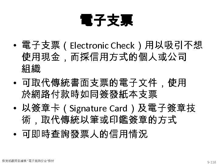 電子支票 • 電子支票(Electronic Check)用以吸引不想 使用現金,而採信用方式的個人或公司 組織 • 可取代傳統書面支票的電子文件,使用 於網路付款時如同簽發紙本支票 • 以簽章卡(Signature Card)及電子簽章技 術,取代傳統以筆或印鑑簽章的方式 •