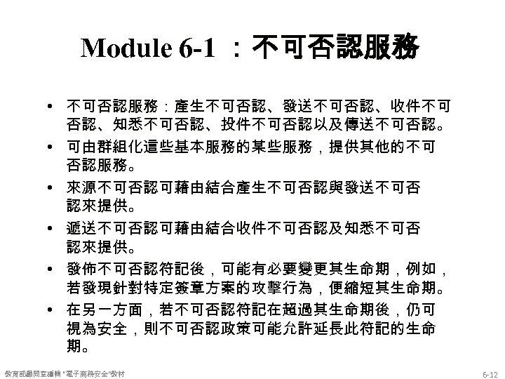 Module 6 -1 :不可否認服務 • 不可否認服務:產生不可否認、發送不可否認、收件不可 否認、知悉不可否認、投件不可否認以及傳送不可否認。 • 可由群組化這些基本服務的某些服務,提供其他的不可 否認服務。 • 來源不可否認可藉由結合產生不可否認與發送不可否 認來提供。 •