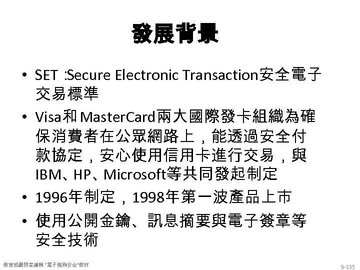 發展背景 • SET: Secure Electronic Transaction安全電子 交易標準 • Visa和 Master. Card兩大國際發卡組織為確 保消費者在公眾網路上,能透過安全付 款協定,安心使用信用卡進行交易,與 IBM、
