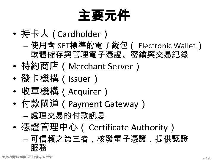 主要元件 • 持卡人(Cardholder) – 使用含 SET標準的電子錢包( Electronic Wallet) 軟體儲存與管理電子憑證、密鑰與交易紀錄 • • 特約商店(Merchant Server) 發卡機構(Issuer)
