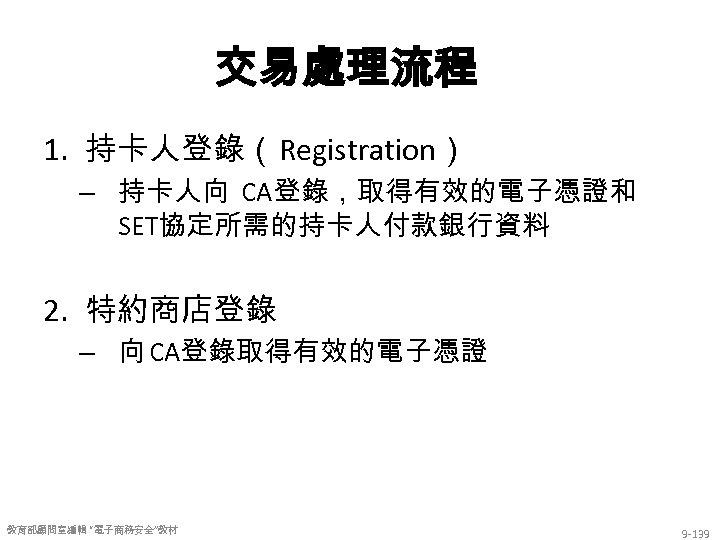 """交易處理流程 1. 持卡人登錄(Registration) – 持卡人向 CA登錄,取得有效的電子憑證和 SET協定所需的持卡人付款銀行資料 2. 特約商店登錄 – 向 CA登錄取得有效的電子憑證 教育部顧問室編輯 """"電子商務安全""""教材"""