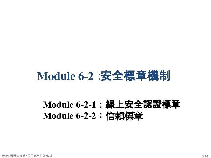 """Module 6 -2: 安全標章機制 Module 6 -2 -1:線上安全認證標章 Module 6 -2 -2:信賴標章 教育部顧問室編輯 """"電子商務安全""""教材"""