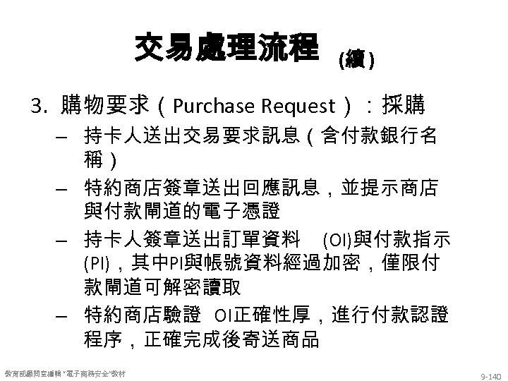 交易處理流程 (續 ) 3. 購物要求(Purchase Request):採購 – 持卡人送出交易要求訊息(含付款銀行名 稱) – 特約商店簽章送出回應訊息,並提示商店 與付款閘道的電子憑證 – 持卡人簽章送出訂單資料