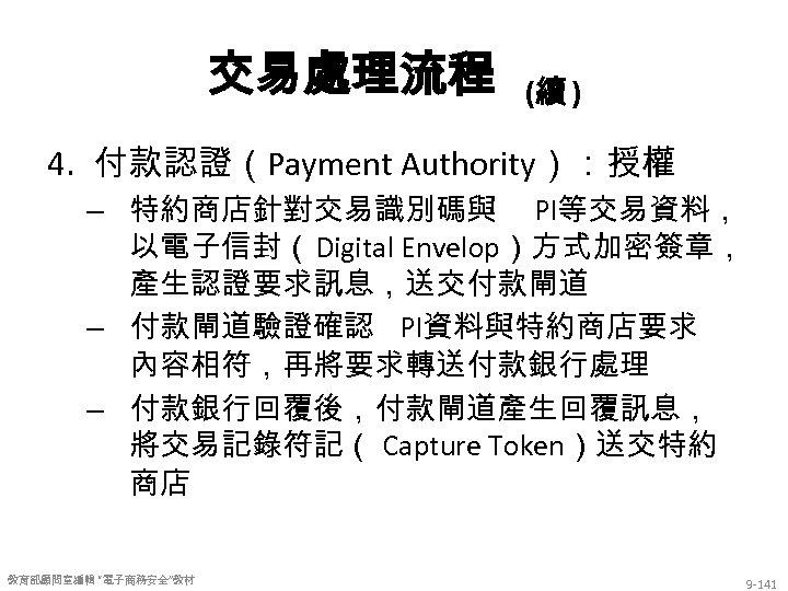 交易處理流程 (續 ) 4. 付款認證(Payment Authority):授權 – 特約商店針對交易識別碼與 PI等交易資料, 以電子信封(Digital Envelop)方式加密簽章, 產生認證要求訊息,送交付款閘道 – 付款閘道驗證確認