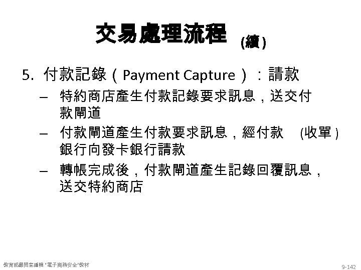 交易處理流程 (續 ) 5. 付款記錄(Payment Capture):請款 – 特約商店產生付款記錄要求訊息,送交付 款閘道 – 付款閘道產生付款要求訊息,經付款 (收單 ) 銀行向發卡銀行請款
