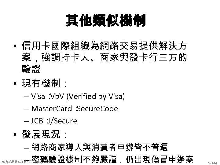 其他類似機制 • 信用卡國際組織為網路交易提供解決方 案,強調持卡人、商家與發卡行三方的 驗證 • 現有機制: – Visa: Vb. V (Verified by Visa)