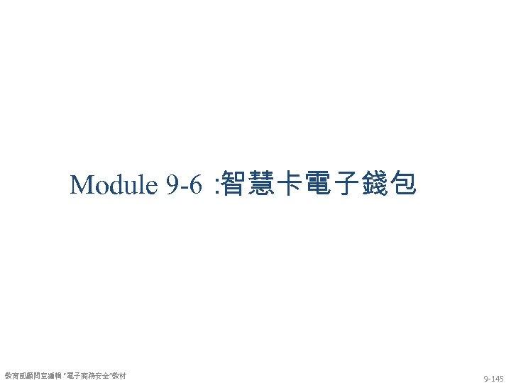 """Module 9 -6: 智慧卡電子錢包 教育部顧問室編輯 """"電子商務安全""""教材 9 -145"""
