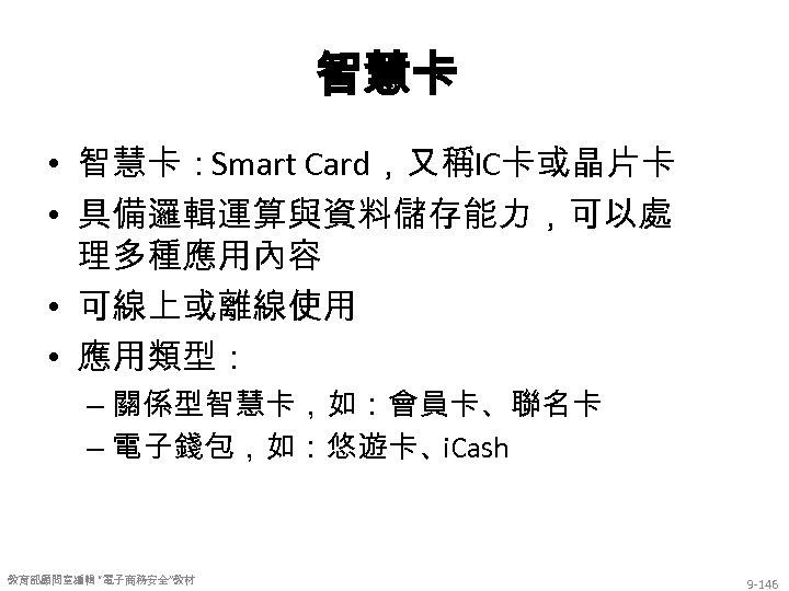 智慧卡 • 智慧卡:Smart Card,又稱IC卡或晶片卡 • 具備邏輯運算與資料儲存能力,可以處 理多種應用內容 • 可線上或離線使用 • 應用類型: – 關係型智慧卡,如:會員卡、聯名卡 –