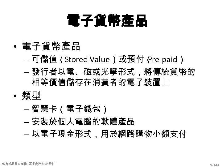 電子貨幣產品 • 電子貨幣產品 – 可儲值(Stored Value)或預付( Pre-paid) – 發行者以電、磁或光學形式,將傳統貨幣的 相等價值儲存在消費者的電子裝置上 • 類型 – 智慧卡(電子錢包)