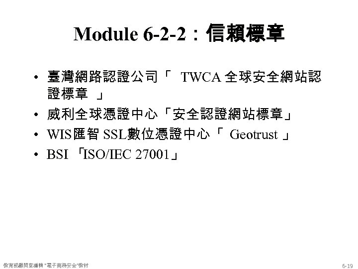 Module 6 -2 -2:信賴標章 • 臺灣網路認證公司「 TWCA 全球安全網站認 證標章 」 • 威利全球憑證中心「安全認證網站標章」 • WIS匯智