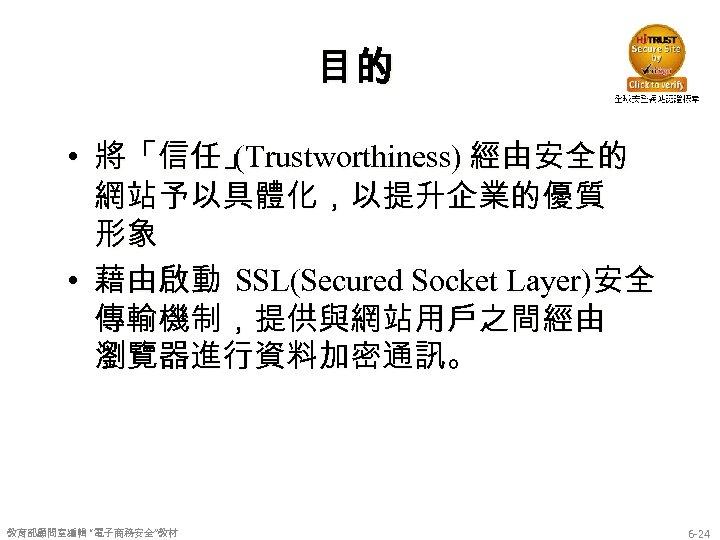 目的 • 將「信任」 (Trustworthiness) 經由安全的 網站予以具體化,以提升企業的優質 形象 • 藉由啟動 SSL(Secured Socket Layer)安全 傳輸機制,提供與網站用戶之間經由 瀏覽器進行資料加密通訊。
