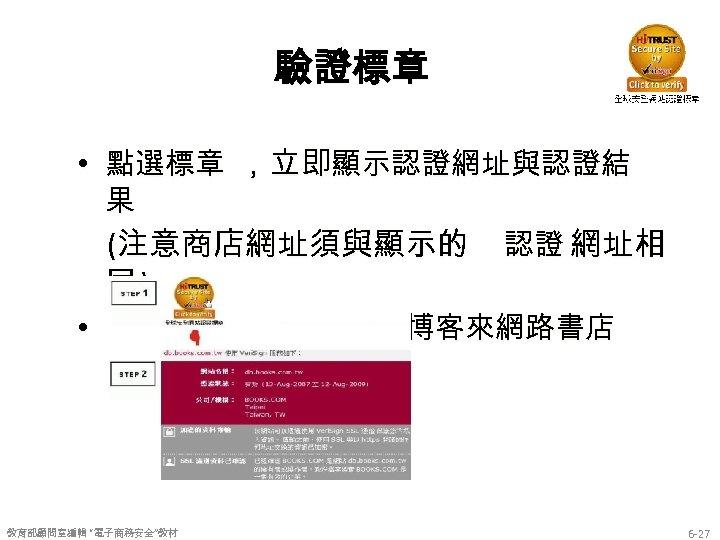 """驗證標章 • 點選標章 ,立即顯示認證網址與認證結 果 (注意商店網址須與顯示的 認證 網址相 同) • 實例:資料來源擷取自博客來網路書店 教育部顧問室編輯 """"電子商務安全""""教材 6"""