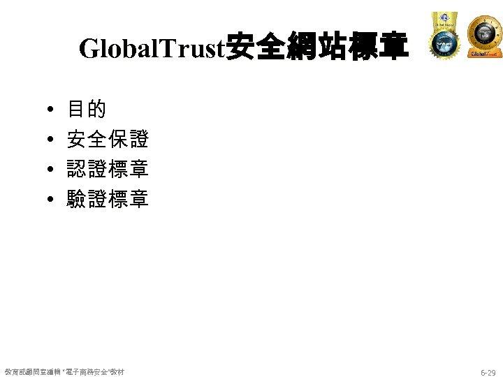 "Global. Trust安全網站標章 • • 目的 安全保證 認證標章 驗證標章 教育部顧問室編輯 ""電子商務安全""教材 6 -29"