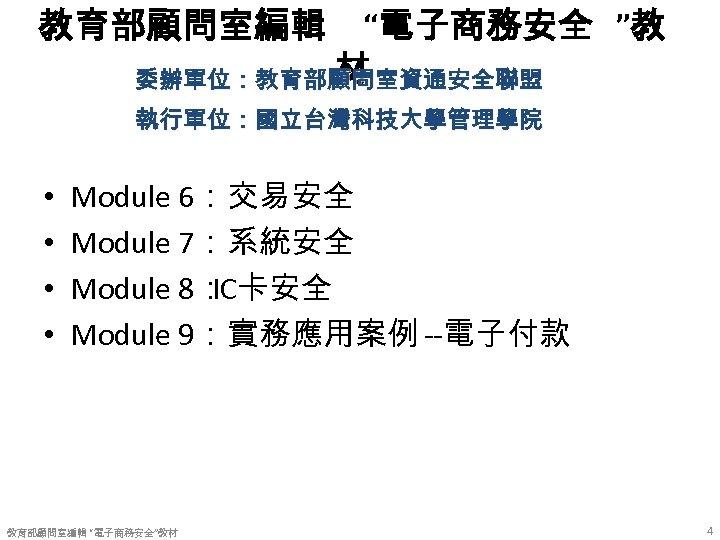 """教育部顧問室編輯 """"電子商務安全 """"教 材 委辦單位:教育部顧問室資通安全聯盟 執行單位:國立台灣科技大學管理學院 • • Module 6:交易安全 Module 7:系統安全 Module 8:"""
