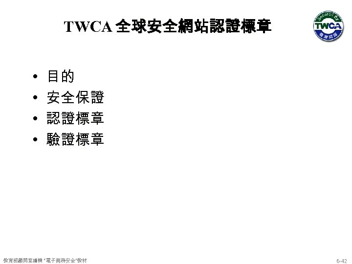 """TWCA 全球安全網站認證標章 • • 目的 安全保證 認證標章 驗證標章 教育部顧問室編輯 """"電子商務安全""""教材 6 -42"""
