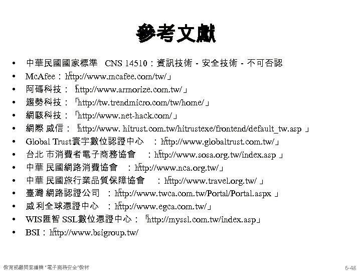 參考文獻 • • • • 中華民國國家標準 CNS 14510:資訊技術-安全技術-不可否認 Mc. Afee:「 http: //www. mcafee. com/tw/」