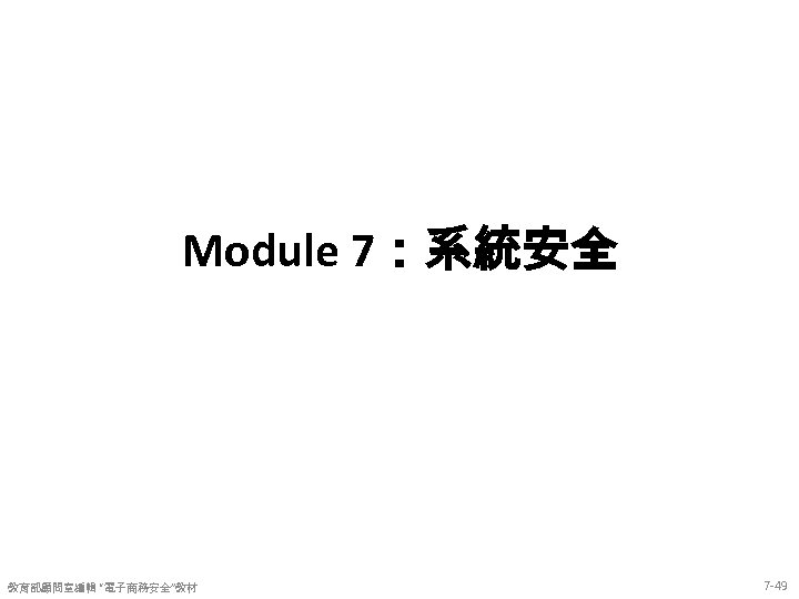 "Module 7:系統安全 教育部顧問室編輯 ""電子商務安全""教材 7 -49"