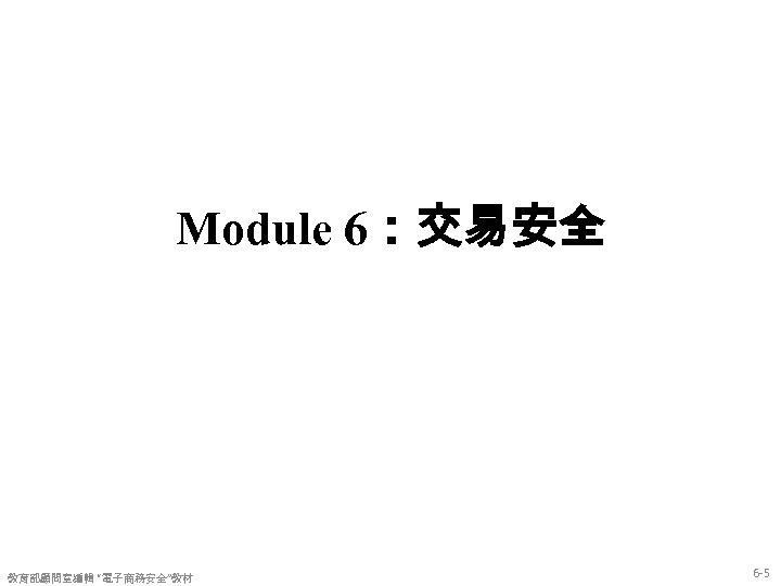 "Module 6:交易安全 教育部顧問室編輯 ""電子商務安全""教材 6 -5"