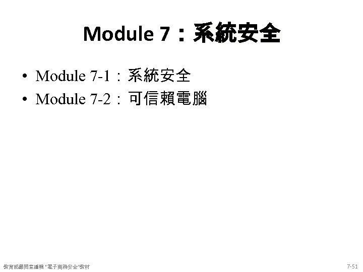 """Module 7:系統安全 • Module 7 -1:系統安全 • Module 7 -2:可信賴電腦 教育部顧問室編輯 """"電子商務安全""""教材 7 -51"""