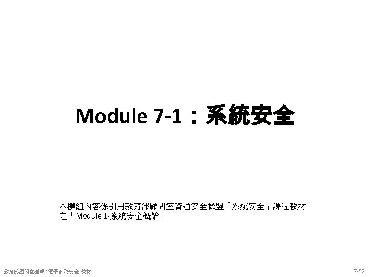 """Module 7 -1:系統安全 本模組內容係引用教育部顧問室資通安全聯盟「系統安全」課程教材 之「Module 1 -系統安全概論」 教育部顧問室編輯 """"電子商務安全""""教材 7 -52"""
