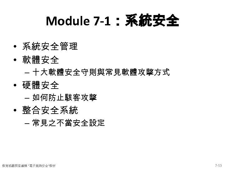 Module 7 -1:系統安全 • 系統安全管理 • 軟體安全 – 十大軟體安全守則與常見軟體攻擊方式 • 硬體安全 – 如何防止駭客攻擊 •