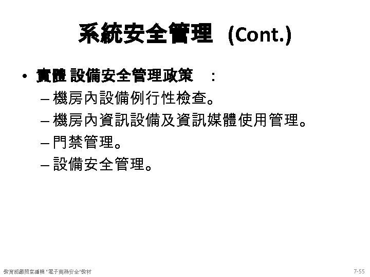 系統安全管理 (Cont. ) • 實體 設備安全管理政策 : – 機房內設備例行性檢查。 – 機房內資訊設備及資訊媒體使用管理。 – 門禁管理。 –