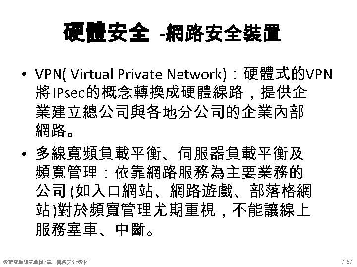 硬體安全 -網路安全裝置 • VPN( Virtual Private Network):硬體式的VPN 將 IPsec的概念轉換成硬體線路,提供企 業建立總公司與各地分公司的企業內部 網路。 • 多線寬頻負載平衡、伺服器負載平衡及 頻寬管理:依靠網路服務為主要業務的