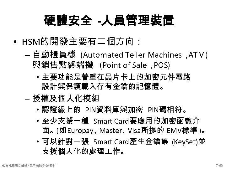 硬體安全 -人員管理裝置 • HSM的開發主要有二個方向: – 自動櫃員機 (Automated Teller Machines, ATM) 與銷售點終端機 (Point of Sale,