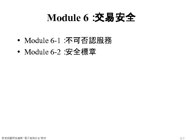 Module 6: 交易安全 • Module 6 -1: 不可否認服務 • Module 6 -2: 安全標章 教育部顧問室編輯
