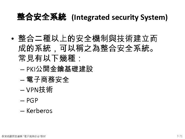 整合安全系統 (Integrated security System) • 整合二種以上的安全機制與技術建立而 成的系統,可以稱之為整合安全系統。 常見有以下幾種: – PKI公開金鑰基礎建設 – 電子商務安全 – VPN技術