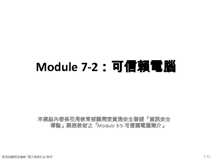"Module 7 -2:可信賴電腦 本模組內容係引用教育部顧問室資通安全聯盟「資訊安全 導論」課程教材之「Module 3 -5 -可信賴電腦簡介」 教育部顧問室編輯 ""電子商務安全""教材 7 -72"