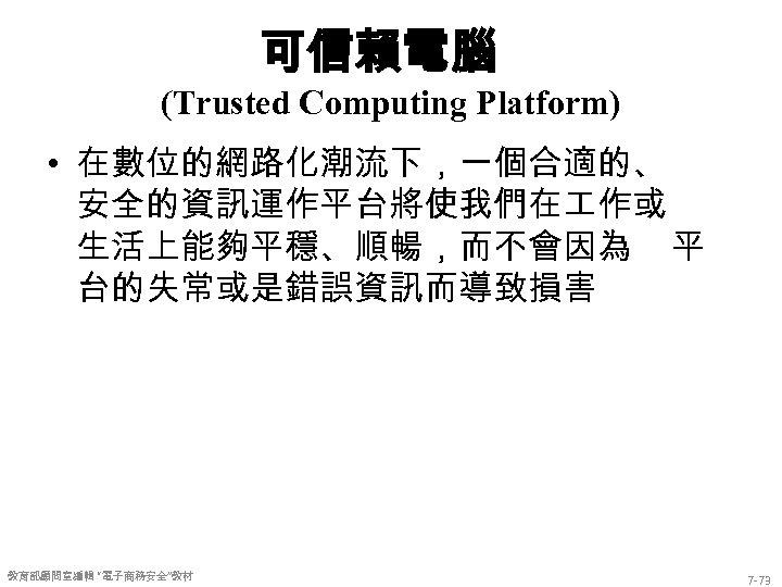 """可信賴電腦 (Trusted Computing Platform) • 在數位的網路化潮流下,一個合適的、 安全的資訊運作平台將使我們在 作或 生活上能夠平穩、順暢,而不會因為 平 台的失常或是錯誤資訊而導致損害 教育部顧問室編輯 """"電子商務安全""""教材 7"""