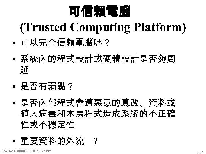 可信賴電腦 (Trusted Computing Platform) • 可以完全信賴電腦嗎? • 系統內的程式設計或硬體設計是否夠周 延 • 是否有弱點? • 是否內部程式會遭惡意的篡改、資料或 植入病毒和木馬程式造成系統的不正確