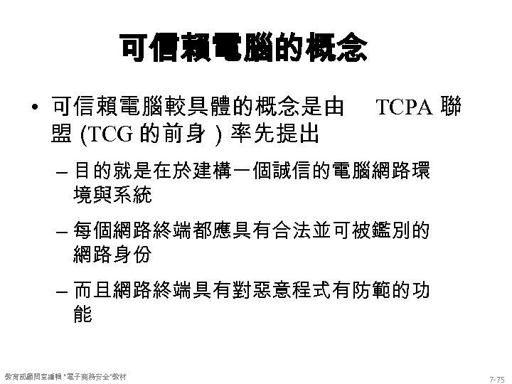 可信賴電腦的概念 • 可信賴電腦較具體的概念是由 盟( TCG 的前身)率先提出 TCPA 聯 – 目的就是在於建構一個誠信的電腦網路環 境與系統 – 每個網路終端都應具有合法並可被鑑別的 網路身份